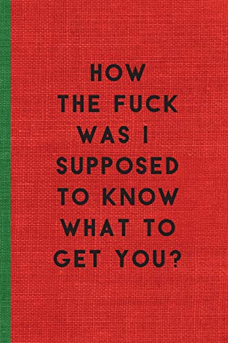 HOW THE FUCK WAS I SUPPOSED TO KNOW WHAT TO GET YOU: Humorous Christmas Notebook/ Lined Journal / Ideal Christmas or Secret Santa Gift, 120 pages. Funny naughty rude gag.
