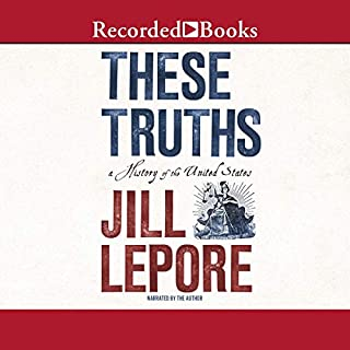 These Truths     A History of the United States              Written by:                                                                                                                                 Jill Lepore                               Narrated by:                                                                                                                                 Jill Lepore                      Length: 29 hrs     4 ratings     Overall 5.0