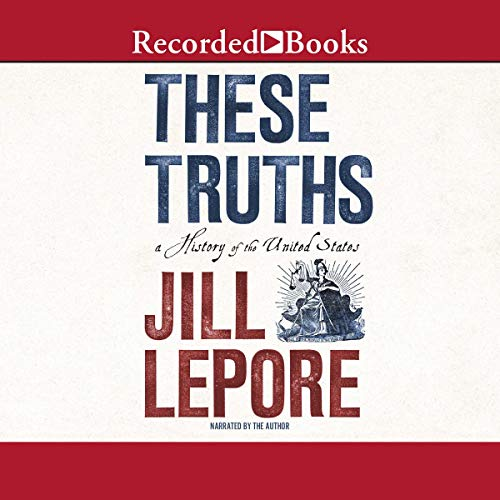 These Truths     A History of the United States              By:                                                                                                                                 Jill Lepore                               Narrated by:                                                                                                                                 Jill Lepore                      Length: 29 hrs     7 ratings     Overall 4.7