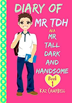 Diary of Mr TDH - (also known as) Mr Tall Dark and Handsome: My Life Has Changed! A Book for Girls aged 9 - 12 (Diary of Mr Tall, Dark and Handsome 1) by [Kaz Campbell, Katrina Kahler]