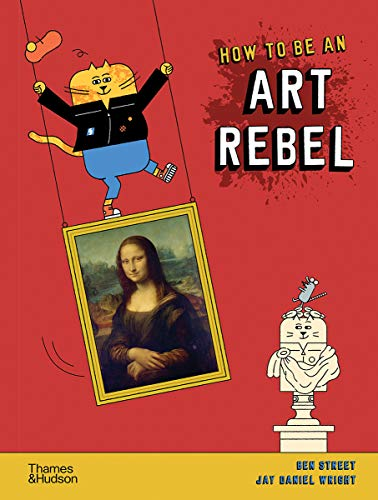 Compare Textbook Prices for How to Be an Art Rebel  ISBN 9780500651643 by Street, Ben,Wright, Jay Daniel