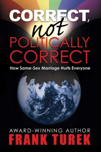 Correct, Not Politically Correct: How Same-Sex Marriage Hurts Everyone, Updated and Expanded