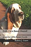 Duh... I'm a Basset Hound!: 53 amazing stories told by Basset Hounds