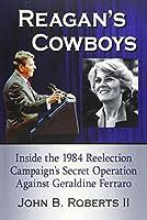 Reagan's Cowboys: Inside the 1984 Reelection Campaign's Secret Operation Against Geraldine Ferraro