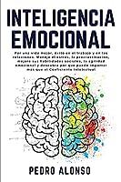 Inteligencia Emocional: Por una vida mejor, éxito en el trabajo y en las relaciones. Maneje el estrés, la procrastinación, mejore sus habilidades sociales, la agilidad emocional y descubra por qué puede importar más que el Coeficiente Intelectual