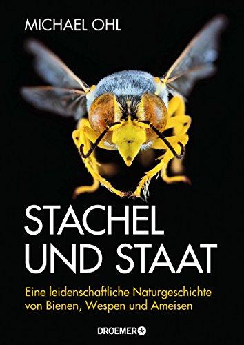Stachel und Staat: Eine leidenschaftliche Naturgeschichte von Bienen, Wespen und Ameisen