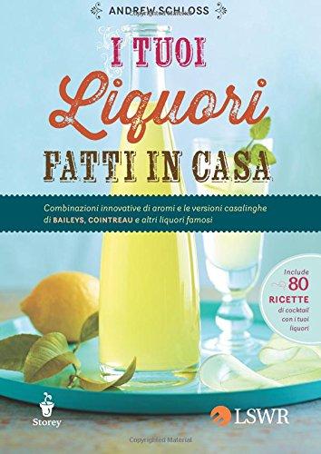 I tuoi liquori fatti in casa. Combinazioni innovative di aromi e le versioni casalinghe di Baileys, Cointreau e altri liquori famosi