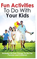 Fun Activities to Do with Your Kids: Includes 50 Fun Things to Do for Parents and Children