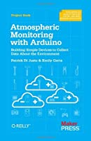 Atmospheric Monitoring with Arduino: Building Simple Devices to Collect Data About the Environment by Patrick Di Justo Emily Gertz(2012-12-06)