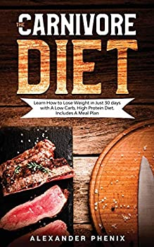 The Carnivore diet  Learn How to Lose Weight in Just 30 days with A Low Carb High Protein Diet Includes A Meal Plan