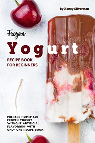 Frozen Yogurt Recipe Book for Beginners: Prepare Homemade Frozen Yogurt Without Artificial Flavorings with Only One Recipe Book (English Edition)