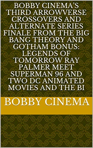 BOBBY CINEMA'S THIRD ARROWVERSE CROSSOVERS AND ALTERNATE SERIES FINALE FROM THE BIG BANG THEORY AND GOTHAM BONUS: LEGENDS OF TOMORROW RAY PALMER meet ... Cinema Series Book 11) (English Edition)