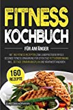Fitness Kochbuch für Anfänger: Mit 160 Fitness Rezepten zum langfristigen Erfolg   Gesunde Fitness Ernährung für effektive Fettverbrennung   inkl. 30 Tage Ernährungsplan und Nährwertangaben