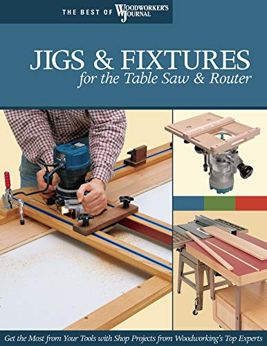 Jigs & Fixtures for the Table Saw & Router: Get the Most from Your Tools with Shop Projects from Woodworking's Top Experts (Best of Woodworkers Journal)