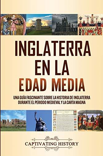 Inglaterra en la Edad Media: Una guía fascinante sobre la historia de Inglaterra durante el periodo medieval y la Carta Magna
