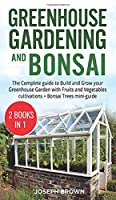 Greenhouse Gardening and Bonsai: 2 Books in 1: The Complete Guide to Build a Greenhouse Garden and Start Growing Fruits, Vegetables, and Herbs from Scratch