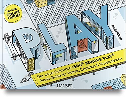 PLAY! Der unverzichtbare LEGO® SERIOUS PLAY® Praxis-Guide für Trainer, Coaches und Moderatoren: Inklusive Online-Guide!