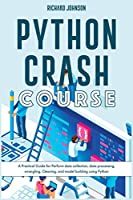 Python Crash Course: A Practical Guide for Perform data collection, data processing, wrangling, Cleaning, and model building using Python (Coding)
