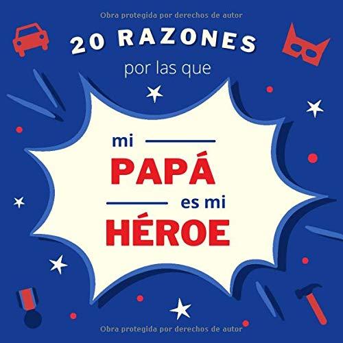 20 Razones Por las Que Mi Papá Es Mi Héroe: Libro Para Rellenar y Personalizar Para Papá | Un Regalo Personalizado Para el Día del Padre, Cumpleaños o Navidad
