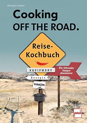 COOKING OFF THE ROAD. Reisekochbuch: Für Offroader, Camper, Abenteurer