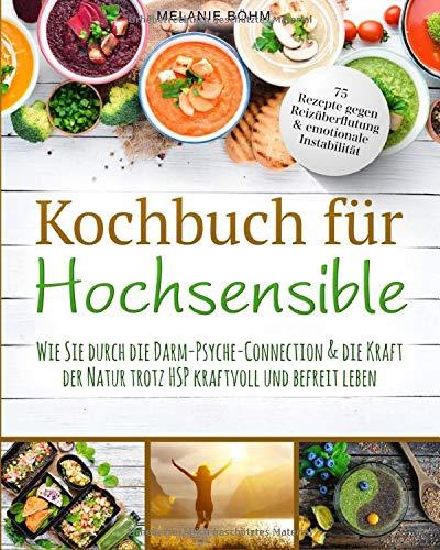 Kochbuch für Hochsensible: 75 Rezepte gegen Reizüberflutung & emotionale Instabilität - Wie Sie durch die Darm-Psyche-Connection & die Kraft der Natur trotz HSP kraftvoll und befreit leben.