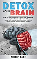 Detox Your Brain: How to Stop Obsessive-Compulsive Behaviour - A Cognitive Therapy to Overcome OCD, Manage Panic Attacks, Master Depression Emotions, Control Unwanted Intrusive Anxious Thoughts