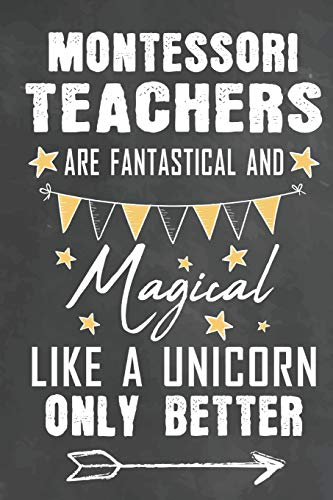 Montessori Teachers Are Fantastical And Magical Like A Unicorn Only Better: Journal Notebook 108 Pages 6 x 9 Lined Writing Paper School Appreciation ... (Teachers Appreciation Gifts Ma, Band 17)
