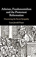 Atheism, Fundamentalism and the Protestant Reformation: Uncovering the Secret Sympathy