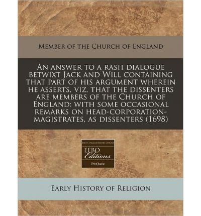 An Answer to a Rash Dialogue Betwixt Jack and Will Containing That Part of His Argument Wherein He Asserts, Viz, That the Dissenters Are Members of the Church of England: With Some Occasional Remarks on Head-Corporation-Magistrates, as Dissenters (1698) (Paperback) - Common