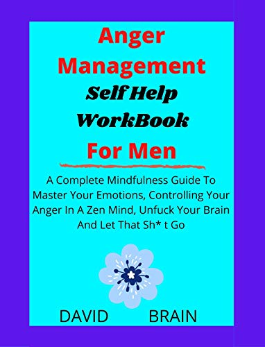 Anger Management Workbook for Men Self help: A Complete Mindfulness Guide To Master Your Emotions, Controlling Your Anger In A Zen Mind, Unfuck Your Brain And Let That Sh* t Go (English Edition)