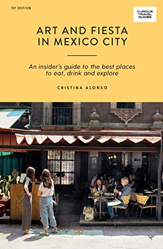 Art and Fiesta in Mexico City: An Insider\'s Guide to the Best Places to Eat, Drink and Explore (Curious Travel Guides)