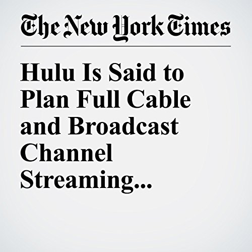 Hulu Is Said to Plan Full Cable and Broadcast Channel Streaming audiobook cover art