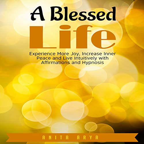 A Blessed Life: Experience More Joy, Increase Inner Peace and Live Intuitively with Affirmations and Hypnosis audiobook cover art