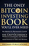 The Only Bitcoin Investing Book You'll Ever Need: An Absolute Beginner's Guide to the Cryptocurrency Which Is Changing the World and Your Finances in 2021 & Beyond