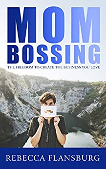 MOM BOSSING: The Freedom to Create the Business You Love (Work From Home Pros) by [Rebecca Flansburg]