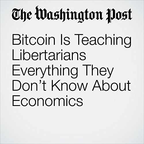 Bitcoin Is Teaching Libertarians Everything They Don't Know About Economics copertina
