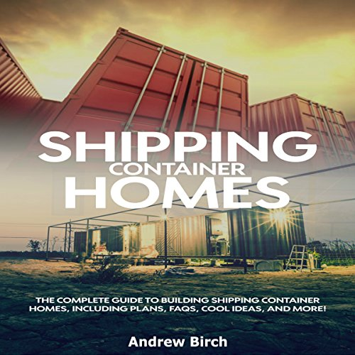 Shipping Container Homes: The Complete Guide to Building Shipping Container Homes, Including Plans, Faqs, Cool Ideas, and More! audiobook cover art