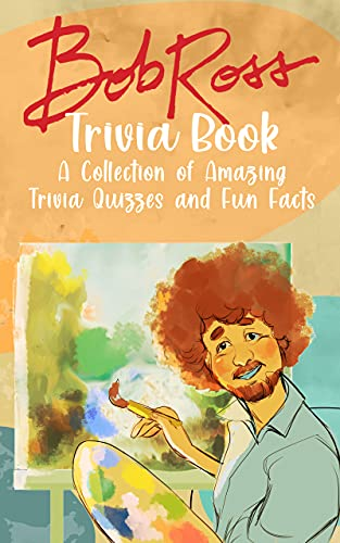 Quizzes Fun Facts Bob Ross Trivia Book: Amazing Trivia, Fun Facts Bob Ross With Newest Unofficial Images (English Edition)