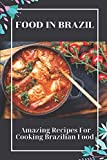 Food In Brazil: Amazing Recipes For Cooking Brazilian Food: Brazilian Meals Recipes