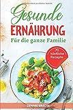Gesunde Ernährung: Eine ausgewogene Ernährung für die ganze Familie. Gesund und lecker kochen mit vielen einfachen Rezepten. (Gesunde Rezepte zum Abnehmen, Band 4)