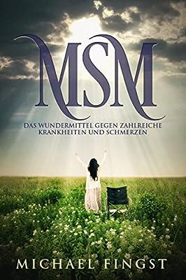 MSM: Das Wundermittel gegen zahlreiche Krankheiten und Schmerzen ( gegen Arthrose, Rückenschmerzen, Rheuma usw. )