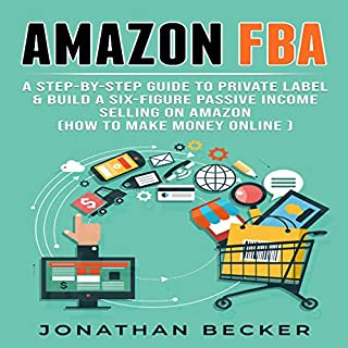 Amazon FBA: A Step-by-Step Guide to Private Label & Build a Six-Figure Passive Income Selling on Amazon audiobook cover art