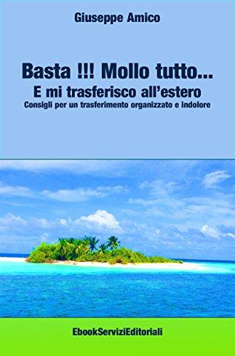 Basta !!! Mollo tutto… E mi trasferisco all'estero  Consigli per un trasferimento organizzato e indolore (Italian Edition)