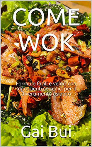 COME WOK: Formule facili e veloci con ingredienti semplici per il divertimento asiatico (Italian Edition)