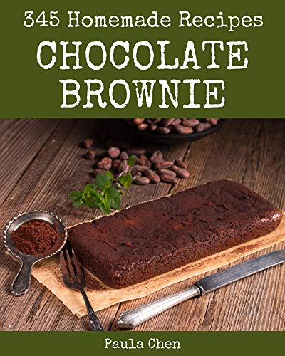 345 Homemade Chocolate Brownie Recipes: A Chocolate Brownie Cookbook to Fall In Love With (English Edition)