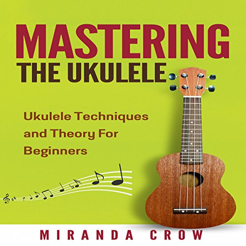 Mastering the Ukulele: Ukulele Techniques and Theory for Beginners - Second Edition  By  cover art