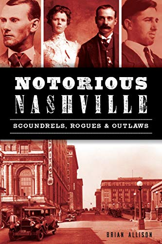 Notorious Nashville: Scoundrels, Rogues and Outlaws (True Crime)