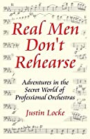 Real Men Don't Rehearse Adventures in the Secret World of Professional Orchestras