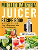 Mueller Austria Juicer Recipe Book: The Complete Home-made Tasty Juicing Recipes Book for Your Whole Family