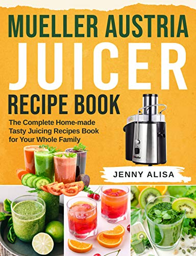 Mueller Austria Juicer Recipe Book: The Complete Home-made Tasty Juicing Recipes Book for Your Whole Family (English Edition)